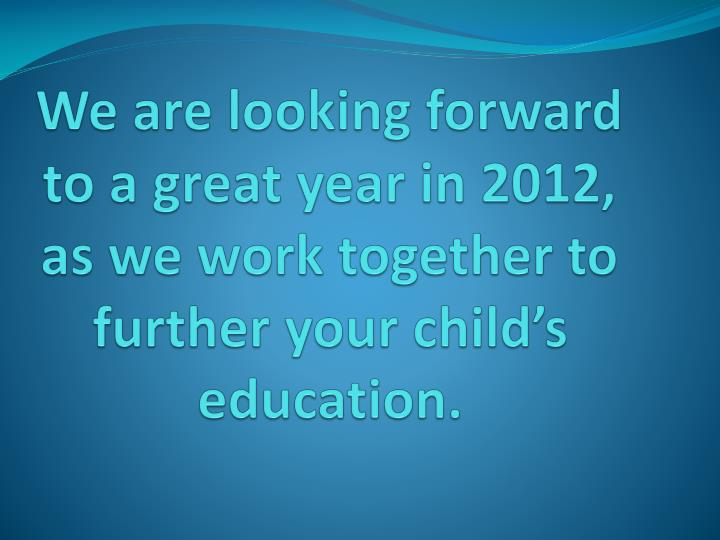 We are looking forward to a great year in 2012, as we work together to further your child's education.