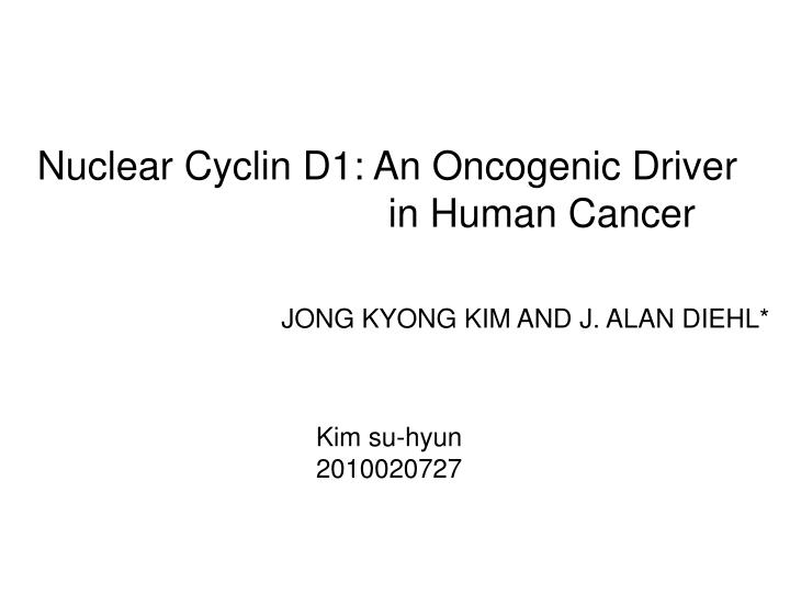 Nuclear Cyclin D1: An Oncogenic Driver