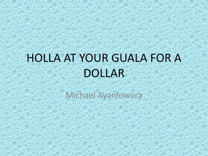 Holla at your guala for a dollar