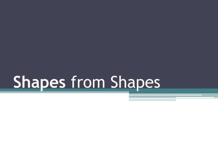 Shapes from shapes