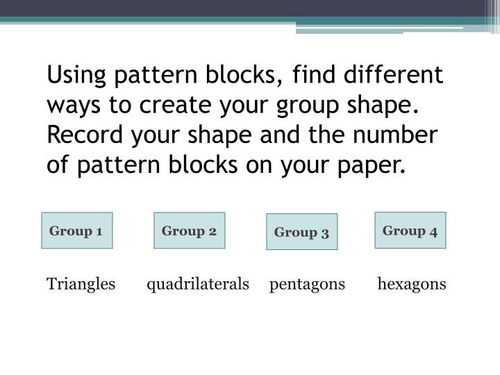 Using pattern blocks, find different ways to create your group shape. Record your shape and the number of pattern blocks on your paper.