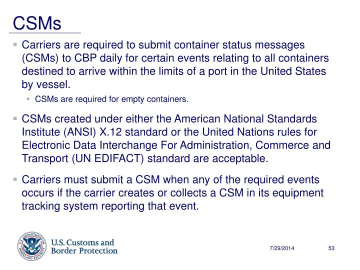Carriers are required to submit container status messages (CSMs) to CBP daily for certain events relating to all containers destined to arrive within the limits of a port in the United States by vessel.
