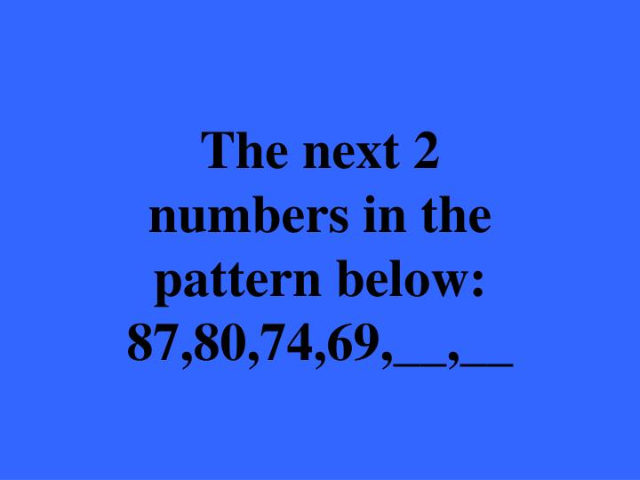 The next 2 numbers in the pattern below: