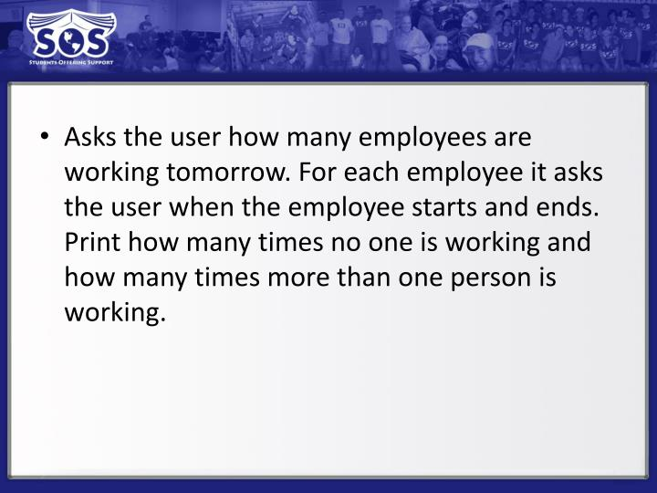 Asks the user how many employees are working tomorrow. For each employee it asks the user when the employee starts and ends.