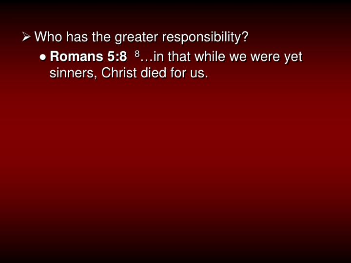 Who has the greater responsibility?