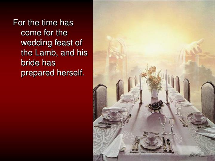 For the time has come for the wedding feast of the Lamb,