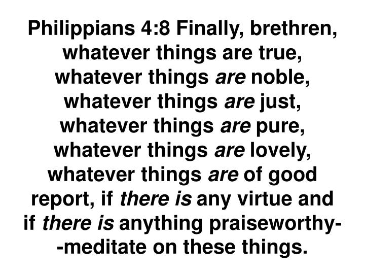 Philippians 4:8 Finally, brethren, whatever things are true, whatever things