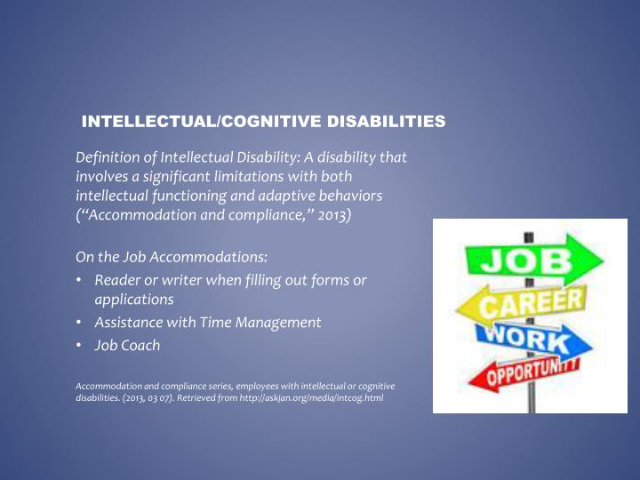 "Definition of Intellectual Disability: A disability that involves a significant limitations with both intellectual functioning and adaptive behaviors (""Accommodation and compliance,"" 2013)"