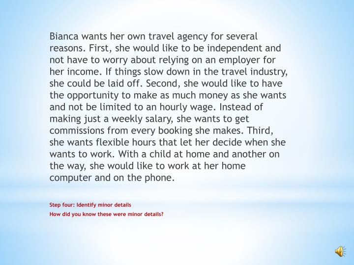 Bianca wants her own travel agency for several reasons. First, she would like to be independent and not have to worry about relying on an employer for her income. If things slow down in the travel industry, she could be laid off. Second, she would like to have the opportunity to make as much money as she wants and not be limited to an hourly wage. Instead of making just a weekly salary, she wants to get commissions from every booking she makes. Third, she wants flexible hours that let her decide when she wants to work. With a child at home and another on the way, she would like to work at her home computer and on the phone.