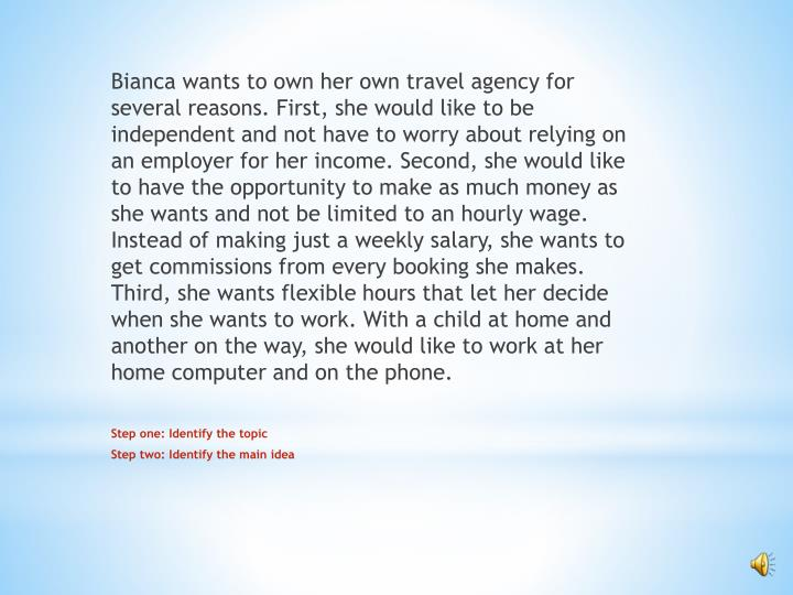 Bianca wants to own her own travel agency for several reasons. First, she would like to be independent and not have to worry about relying on an employer for her income. Second, she would like to have the opportunity to make as much money as she wants and not be limited to an hourly wage. Instead of making just a weekly salary, she wants to get commissions from every booking she makes. Third, she wants flexible hours that let her decide when she wants to work. With a child at home and another on the way, she would like to work at her home computer and on the phone.