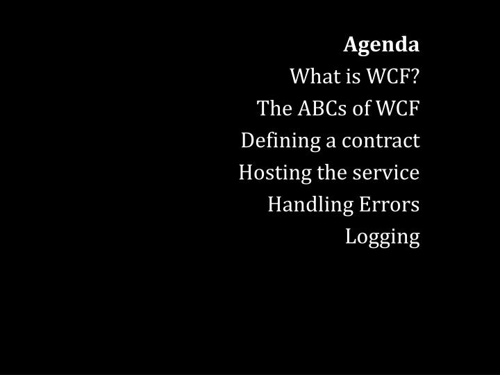 Agenda what is wcf the abcs of wcf defining a contract hosting the service handling errors logging