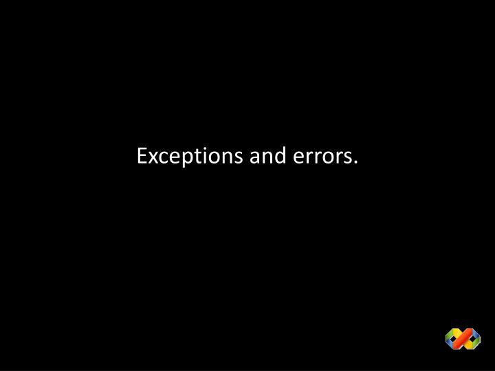 Exceptions and errors.