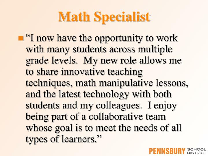 """I now have the opportunity to work with many students across multiple grade levels.  My new role allows me to share innovative teaching techniques, math manipulative lessons, and the latest technology with both students and my colleagues.  I enjoy being part of a collaborative team whose goal is to meet the needs of all types of learners"