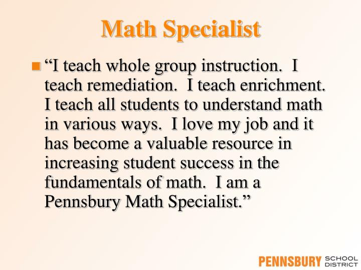 """I teach whole group instruction.  I teach remediation.  I teach enrichment.  I teach all students to understand math in various ways.  I love my job and it has become a valuable resource in  increasing student success in the fundamentals of math.  I am a"