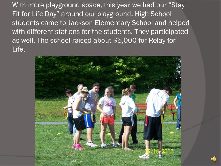 "With more playground space, this year we had our ""Stay Fit for Life Day"" around our playground. High School students came to Jackson Elementary School and helped with different stations for the students. They participated as well. The school raised about $5,000 for Relay for Life."