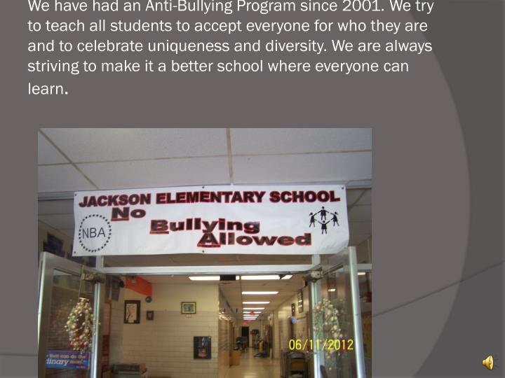 We have had an Anti-Bullying Program since 2001. We try to teach all students to accept everyone for...