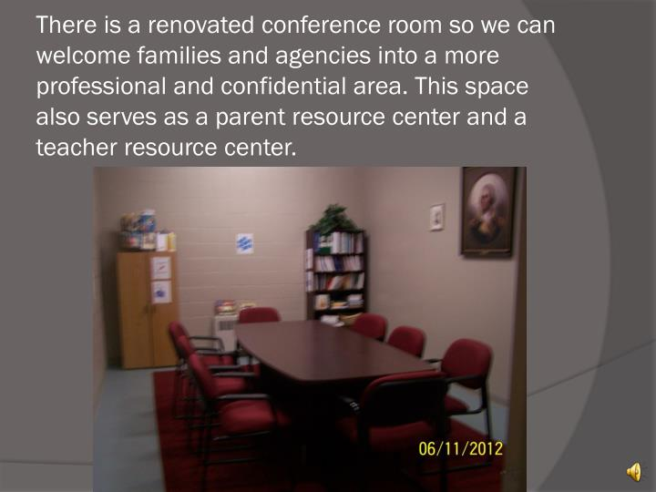 There is a renovated conference room so we can welcome families and agencies into a more professional and confidential area. This space also serves as a parent resource center and a teacher resource center.
