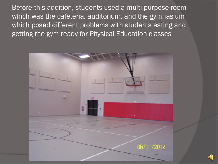 Before this addition, students used a multi-purpose room which was the cafeteria, auditorium, and the gymnasium which posed different problems with students eating and getting the gym ready for Physical Education classes