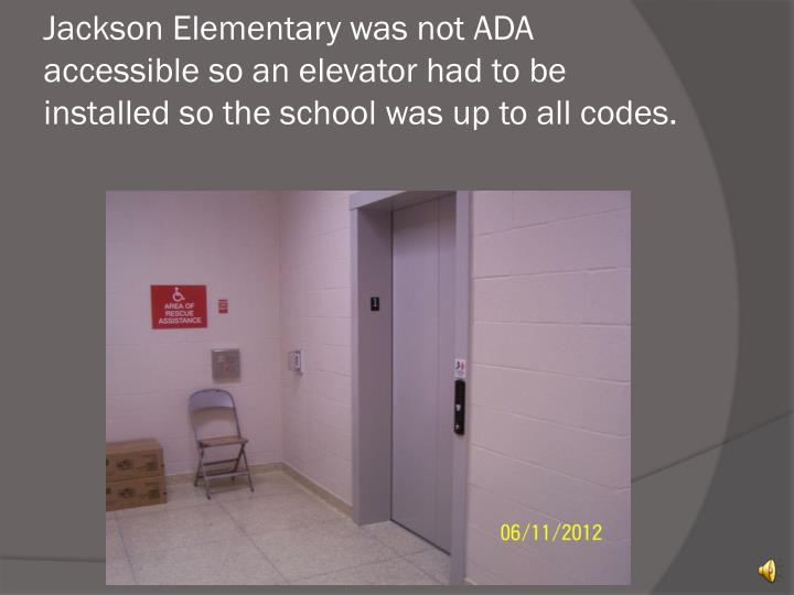 Jackson Elementary was not ADA accessible so an elevator had to be installed so the school was up to all codes.