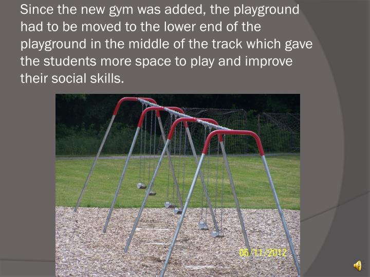 Since the new gym was added, the playground had to be moved to the lower end of the playground in the middle of the track which gave the students more space to play and improve their social skills.