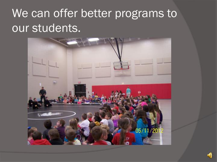 We can offer better programs to our students.