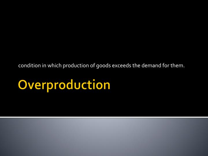 condition in which production of goods exceeds the demand for them.