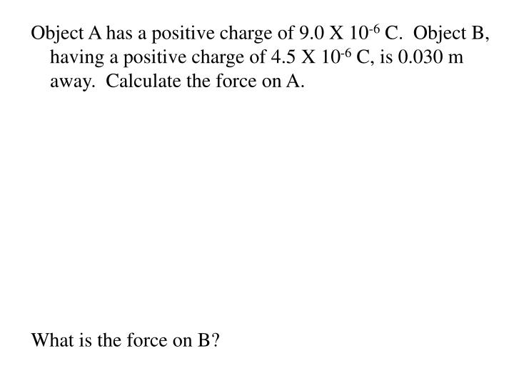 Object A has a positive charge of 9.0 X 10