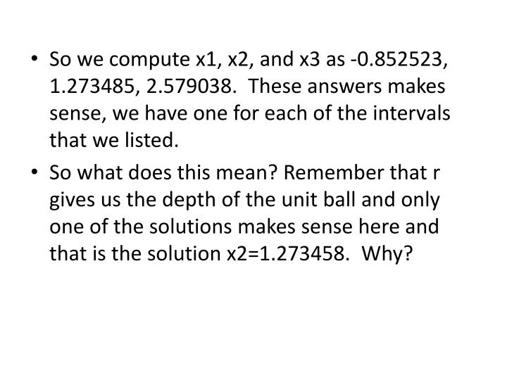 So we compute x1, x2, and x3 as -0.852523, 1.273485, 2.579038.  These answers makes sense, we have one for each of the intervals that we listed.