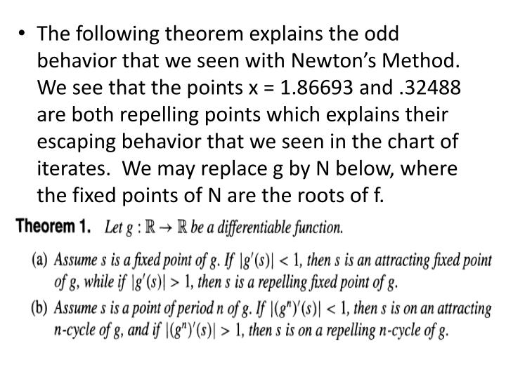 The following theorem explains the odd behavior that we seen with Newton's Method.  We see that the points x = 1.86693 and .32488 are both repelling points which explains their escaping behavior that we seen in the chart of iterates.  We may replace g by N below, where the fixed points of N are the roots of f.