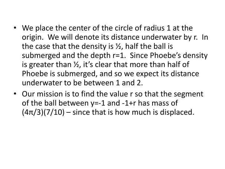 We place the center of the circle of radius 1 at the origin.  We will denote its distance underwater by r.  In the case that the density is ½, half the ball is submerged and the depth r=1.  Since Phoebe's density is greater than ½, it's clear that more than half of Phoebe is submerged, and so we expect its distance underwater to be between 1 and 2.