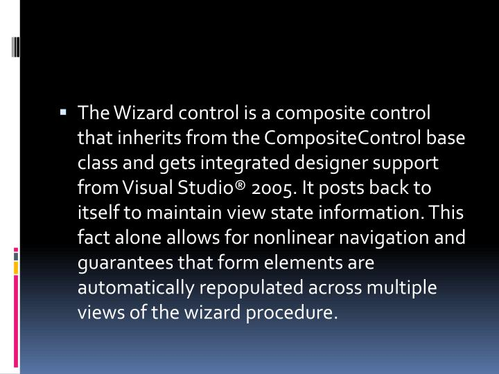The Wizard control is a composite control that inherits from the CompositeControl base class and gets integrated designer support from Visual Studio®2005. It posts back to itself to maintain view state information. This fact alone allows for nonlinear navigation and guarantees that form elements are automatically repopulated across multiple views of the wizard procedure.