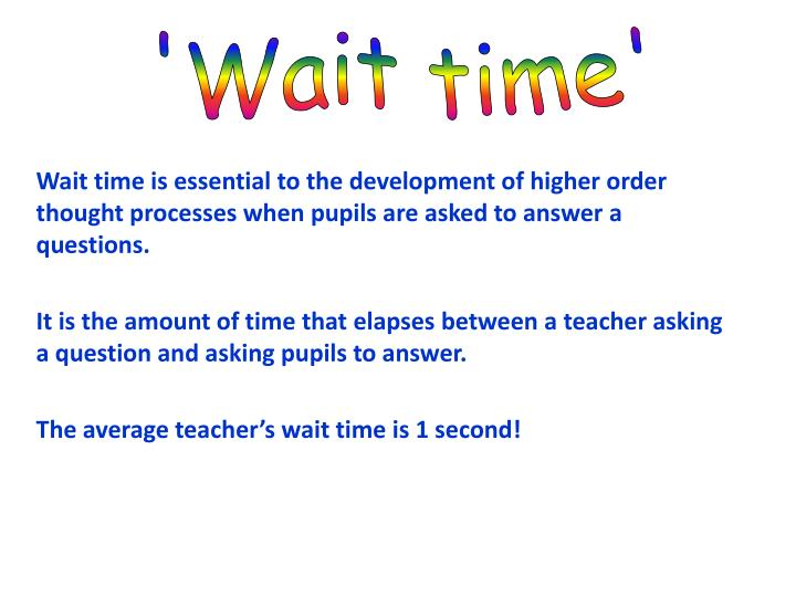 Wait time is essential to the development of higher order thought processes when pupils are asked to answer a questions.
