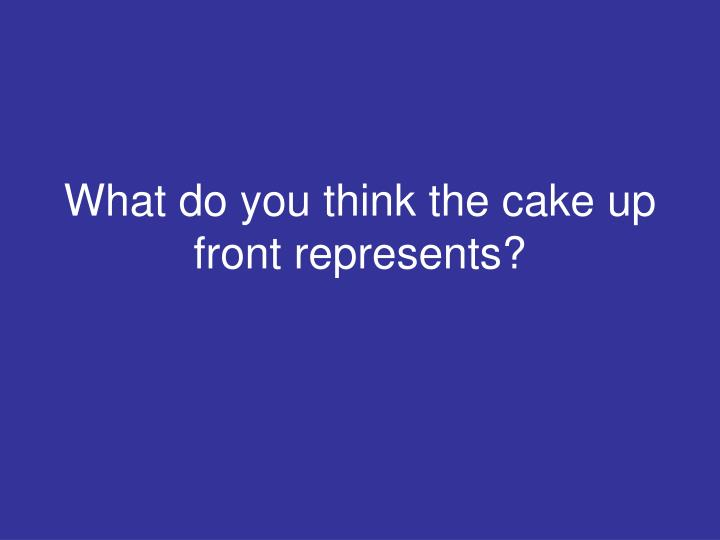 What do you think the cake up front represents?