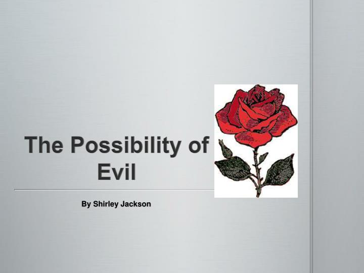 "the possibility of evil by shirley jackson Underneath a good moral, there could be a hidden truth in, ""the possibility of  evil"", shirley jackson shows how the protagonist, miss strangeworth presumes."