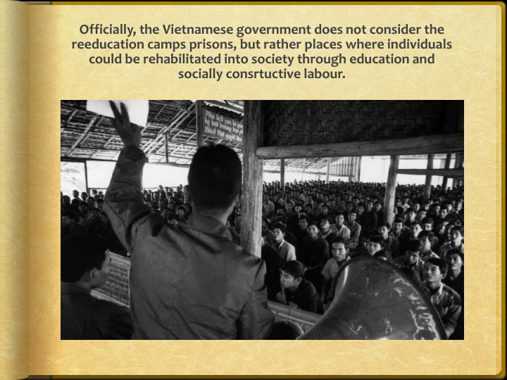 Officially, the Vietnamese government does not consider the reeducation camps prisons, but rather places where individuals could be rehabilitated into society through education and socially