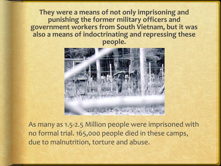 They were a means of not only imprisoning and punishing the former military officers and government workers from South Vietnam, but it was also a means of indoctrinating and repressing these people.