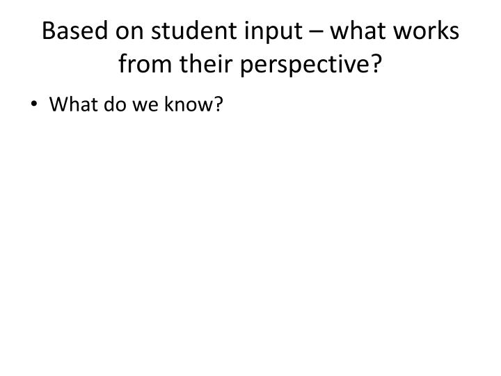 Based on student input – what works from their perspective?