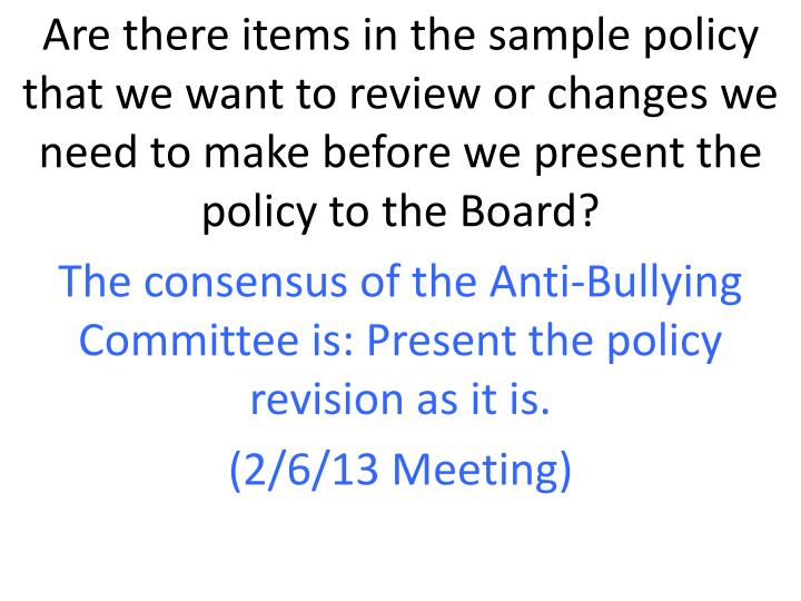 Are there items in the sample policy that we want to review or changes we need to make before we present the policy to the Board