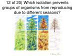 12 of 20 which isolation prevents groups of organisms from reproducing due to different seasons