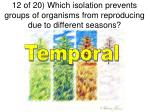 12 of 20 which isolation prevents groups of organisms from reproducing due to different seasons1