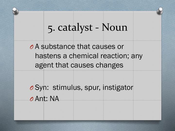 5. catalyst - Noun