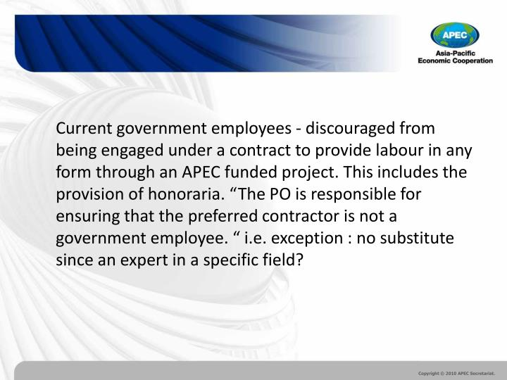 "Current government employees - discouraged from being engaged under a contract to provide labour in any form through an APEC funded project. This includes the provision of honoraria. ""The PO is responsible for ensuring that the preferred contractor is not a government employee. "" i.e. exception : no substitute since an expert in a specific field?"