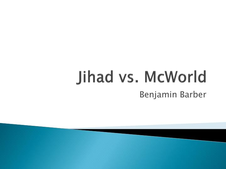 jihad vs mcworld essay Mcworld vs jihad significant historical processes shape the world and society mcworld is a scenario of commercial and technological interdependence it is a virtual paradise consisting of spreading markets and global technology1.