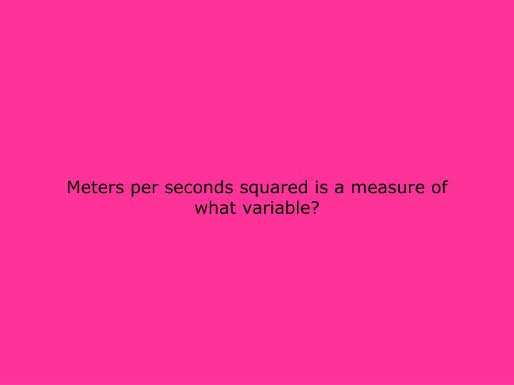 Meters per seconds squared is a measure of what variable?