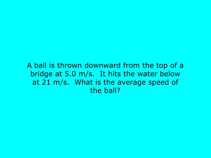 A ball is thrown downward from the top of a bridge at 5.0 m/s.  It hits the water below at 21 m/s.  What is the average speed of the ball?