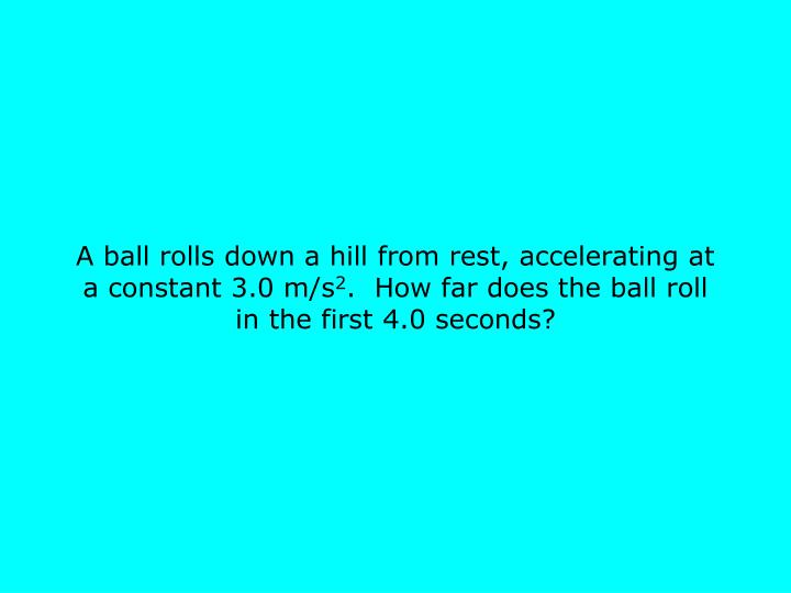 A ball rolls down a hill from rest, accelerating at a constant 3.0 m/s