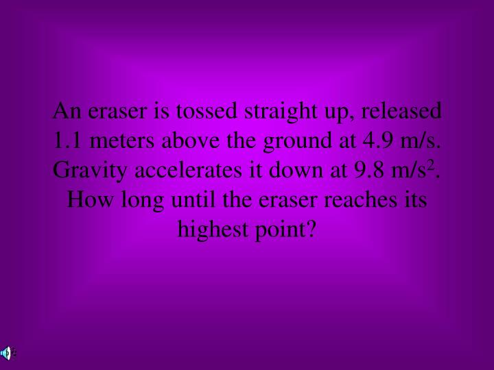 An eraser is tossed straight up, released 1.1 meters above the ground at 4.9 m/s.  Gravity accelerates it down at 9.8 m/s