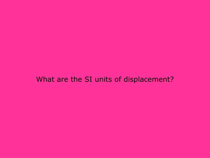 What are the SI units of displacement?