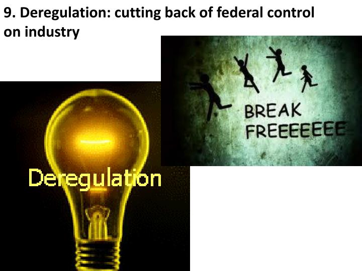 9. Deregulation: cutting back of federal control on industry