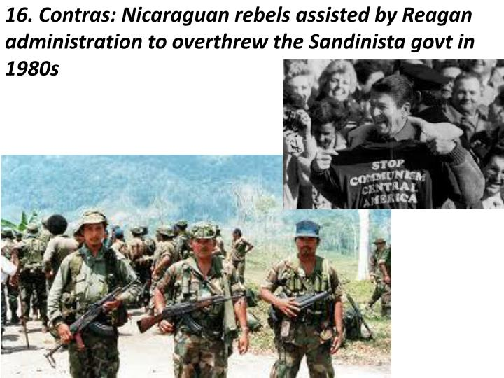16. Contras: Nicaraguan rebels assisted by Reagan administration to overthrew the Sandinista